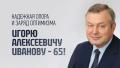 Надежная опора и заряд оптимизма. Игорю Алексеевичу Иванову – 65!
